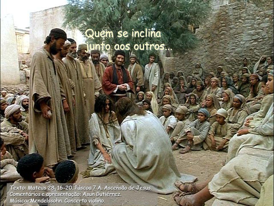 Quem se inclina junto aos outros...Texto: Mateus 28, 16-20.