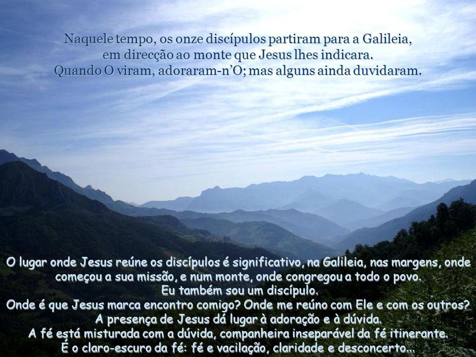 Naquele tempo, os onze discípulos partiram para a Galileia, em direcção ao monte que Jesus lhes indicara.