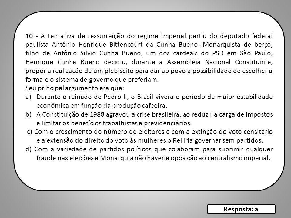 10 - A tentativa de ressurreição do regime imperial partiu do deputado federal paulista Antônio Henrique Bittencourt da Cunha Bueno. Monarquista de be