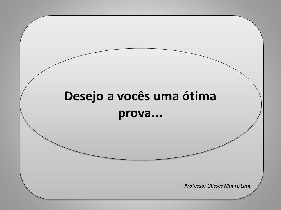 Fim Professor Ulisses Mauro Lima Fim Professor Ulisses Mauro Lima Desejo a vocês uma ótima prova...