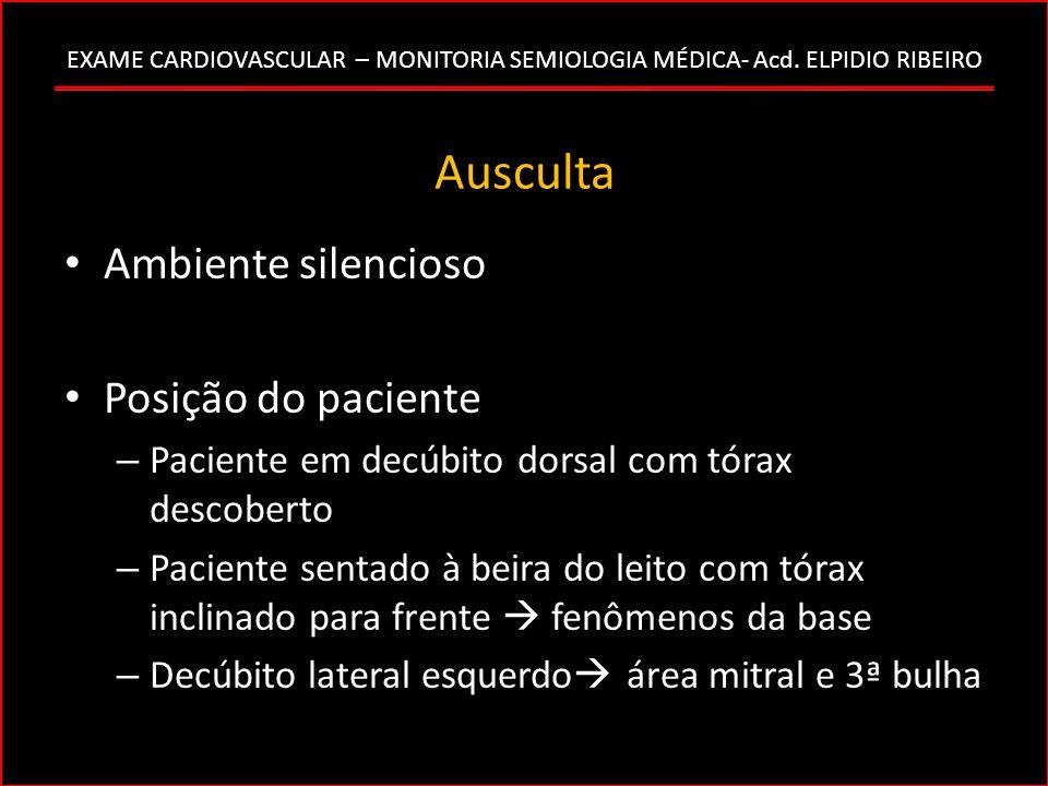 EXAME CARDIOVASCULAR – MONITORIA SEMIOLOGIA MÉDICA- Acd. ELPIDIO RIBEIRO Ausculta Ambiente silencioso Posição do paciente – Paciente em decúbito dorsa