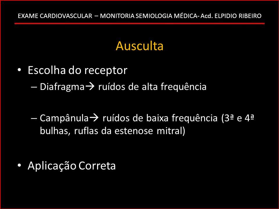 EXAME CARDIOVASCULAR – MONITORIA SEMIOLOGIA MÉDICA- Acd. ELPIDIO RIBEIRO Ausculta Escolha do receptor – Diafragma ruídos de alta frequência – Campânul