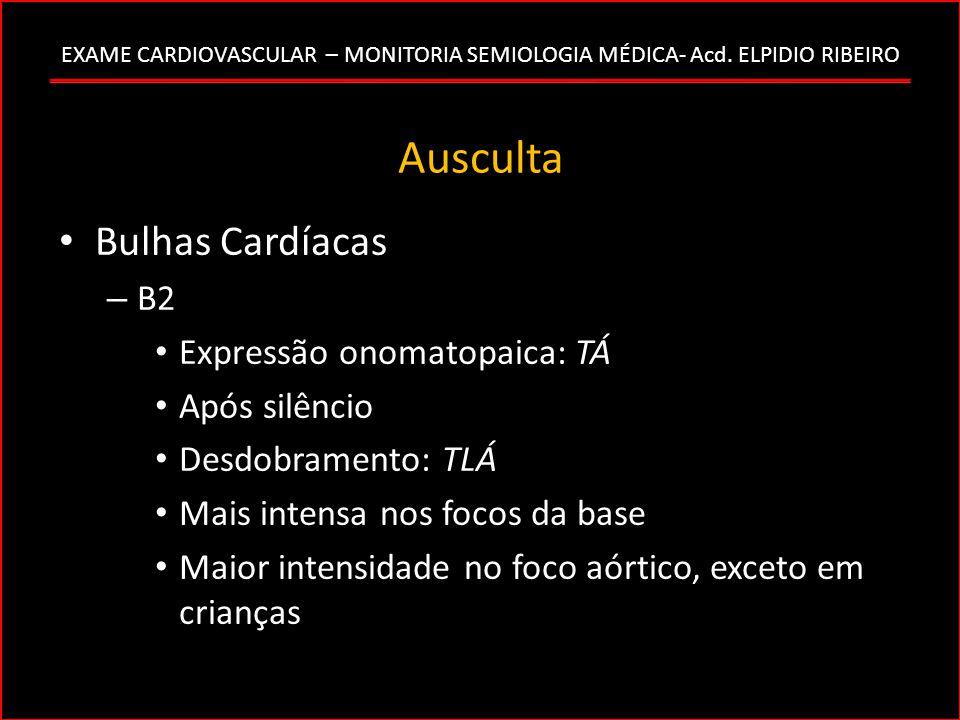 EXAME CARDIOVASCULAR – MONITORIA SEMIOLOGIA MÉDICA- Acd. ELPIDIO RIBEIRO Ausculta Bulhas Cardíacas – B2 Expressão onomatopaica: TÁ Após silêncio Desdo