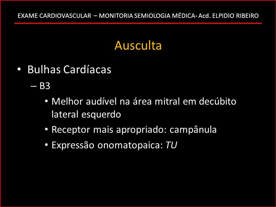 EXAME CARDIOVASCULAR – MONITORIA SEMIOLOGIA MÉDICA- Acd. ELPIDIO RIBEIRO Ausculta Bulhas Cardíacas – B3 Melhor audível na área mitral em decúbito late