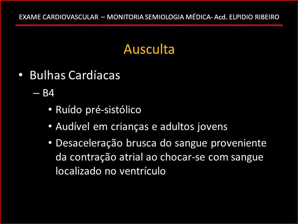 EXAME CARDIOVASCULAR – MONITORIA SEMIOLOGIA MÉDICA- Acd. ELPIDIO RIBEIRO Ausculta Bulhas Cardíacas – B4 Ruído pré-sistólico Audível em crianças e adul