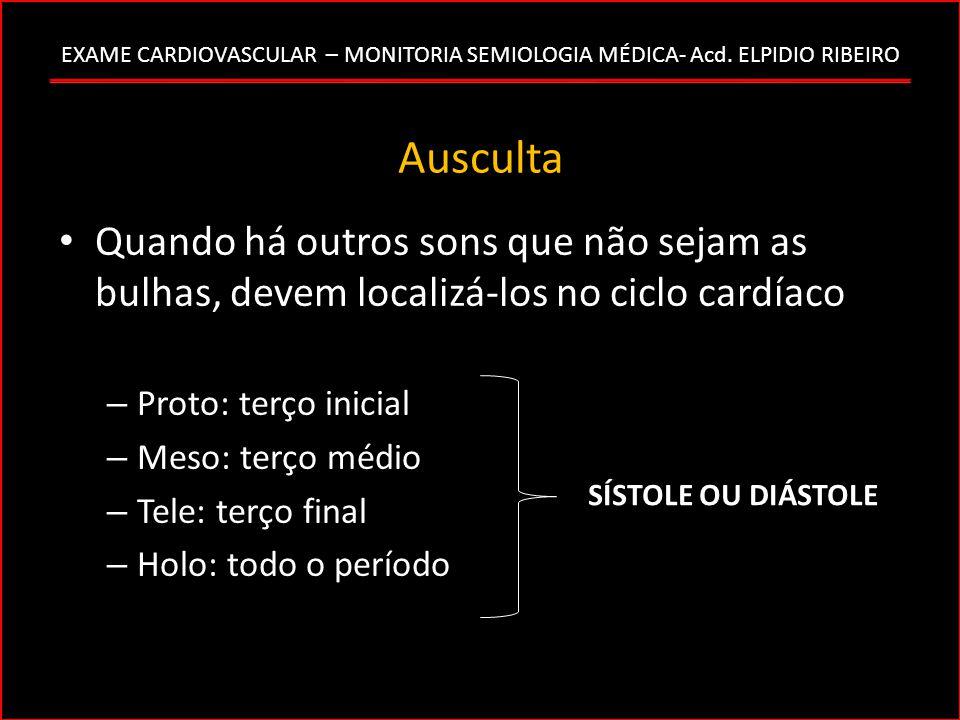EXAME CARDIOVASCULAR – MONITORIA SEMIOLOGIA MÉDICA- Acd. ELPIDIO RIBEIRO Ausculta Quando há outros sons que não sejam as bulhas, devem localizá-los no