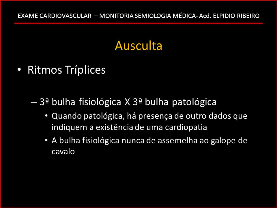 EXAME CARDIOVASCULAR – MONITORIA SEMIOLOGIA MÉDICA- Acd. ELPIDIO RIBEIRO Ausculta Ritmos Tríplices – 3ª bulha fisiológica X 3ª bulha patológica Quando