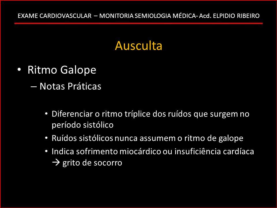 EXAME CARDIOVASCULAR – MONITORIA SEMIOLOGIA MÉDICA- Acd. ELPIDIO RIBEIRO Ausculta Ritmo Galope – Notas Práticas Diferenciar o ritmo tríplice dos ruído