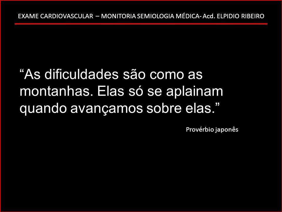 EXAME CARDIOVASCULAR – MONITORIA SEMIOLOGIA MÉDICA- Acd. ELPIDIO RIBEIRO As dificuldades são como as montanhas. Elas só se aplainam quando avançamos s