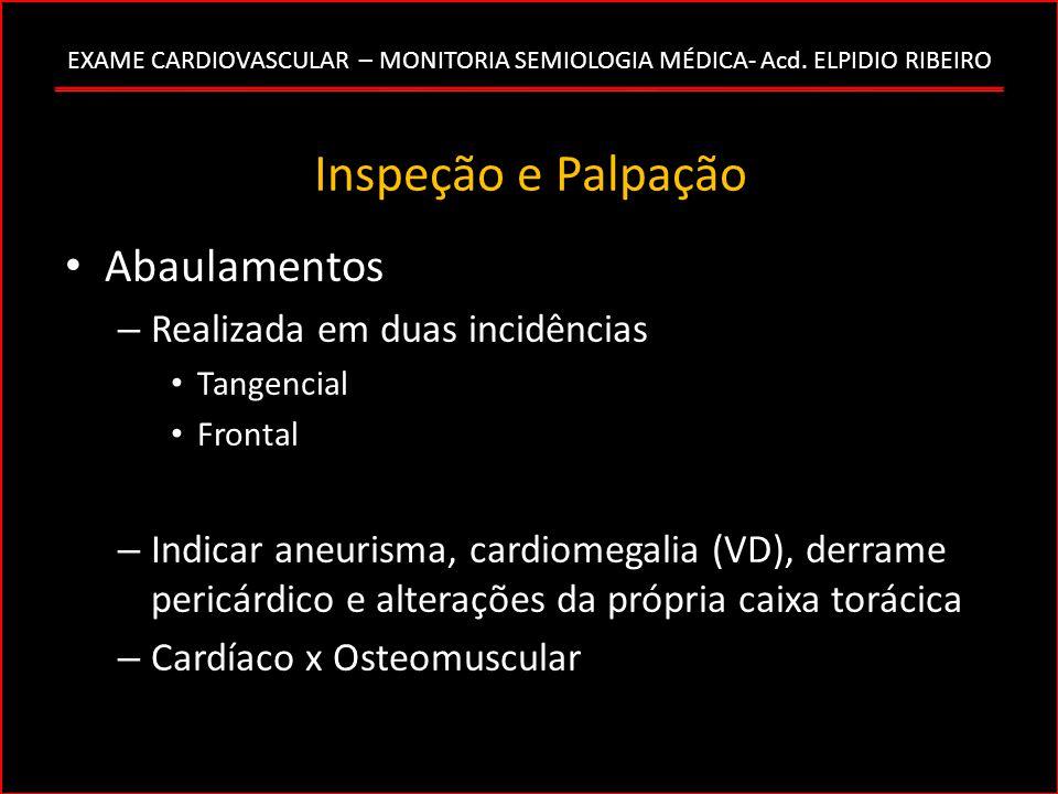 EXAME CARDIOVASCULAR – MONITORIA SEMIOLOGIA MÉDICA- Acd. ELPIDIO RIBEIRO Inspeção e Palpação Abaulamentos – Realizada em duas incidências Tangencial F