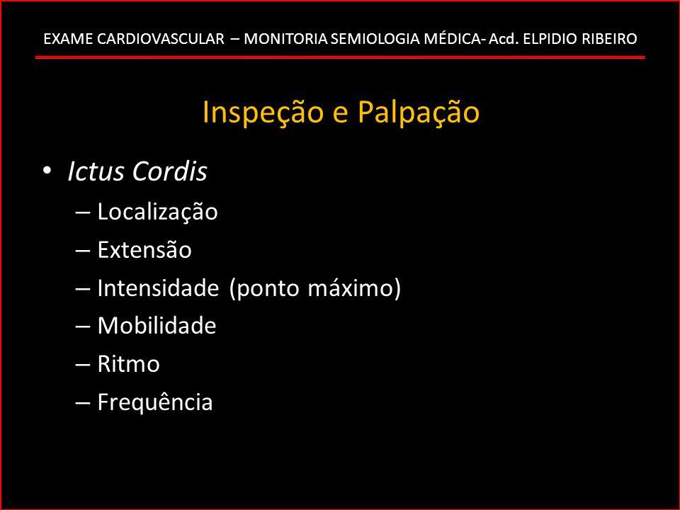 EXAME CARDIOVASCULAR – MONITORIA SEMIOLOGIA MÉDICA- Acd. ELPIDIO RIBEIRO Inspeção e Palpação Ictus Cordis – Localização – Extensão – Intensidade (pont