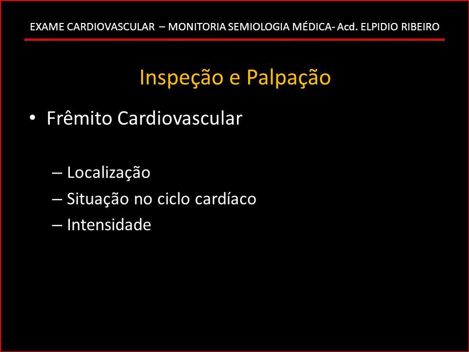 EXAME CARDIOVASCULAR – MONITORIA SEMIOLOGIA MÉDICA- Acd. ELPIDIO RIBEIRO Inspeção e Palpação Frêmito Cardiovascular – Localização – Situação no ciclo