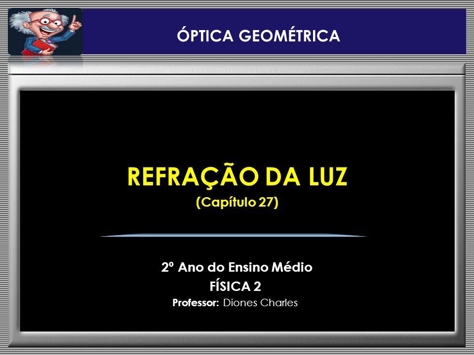 REFRAÇÃO DA LUZ (Capítulo 27) 2º Ano do Ensino Médio FÍSICA 2 Professor: Diones Charles ÓPTICA GEOMÉTRICA