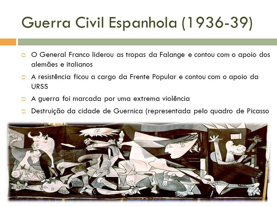 Guerra Civil Espanhola (1936-39) O General Franco liderou as tropas da Falange e contou com o apoio dos alemães e italianos A resistência ficou a cargo da Frente Popular e contou com o apoio da URSS A guerra foi marcada por uma extrema violência Destruição da cidade de Guernica (representada pelo quadro de Picasso