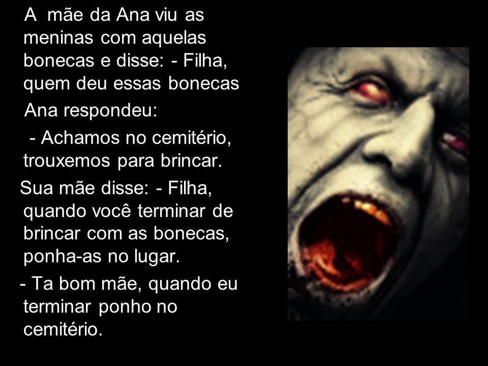 A mãe da Ana viu as meninas com aquelas bonecas e disse: - Filha, quem deu essas bonecas Ana respondeu: - Achamos no cemitério, trouxemos para brincar.