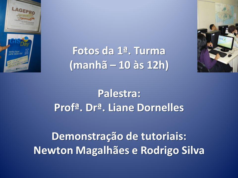 Fotos da 1ª. Turma (manhã – 10 às 12h) Palestra: Profª. Drª. Liane Dornelles Demonstração de tutoriais: Newton Magalhães e Rodrigo Silva