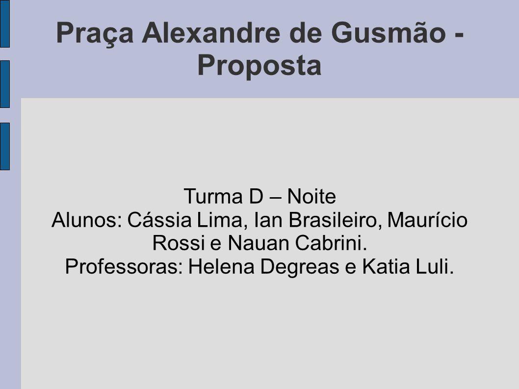 Praça Alexandre de Gusmão - Proposta Turma D – Noite Alunos: Cássia Lima, Ian Brasileiro, Maurício Rossi e Nauan Cabrini. Professoras: Helena Degreas