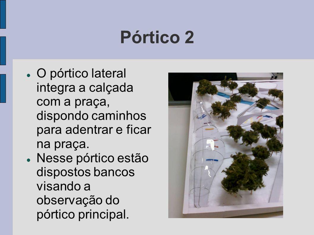 Pórtico 2 O pórtico lateral integra a calçada com a praça, dispondo caminhos para adentrar e ficar na praça. Nesse pórtico estão dispostos bancos visa