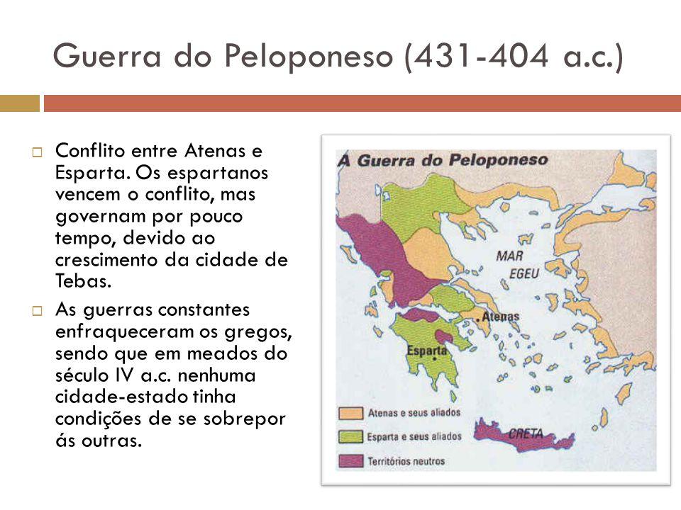 Guerra do Peloponeso (431-404 a.c.) Conflito entre Atenas e Esparta. Os espartanos vencem o conflito, mas governam por pouco tempo, devido ao crescime