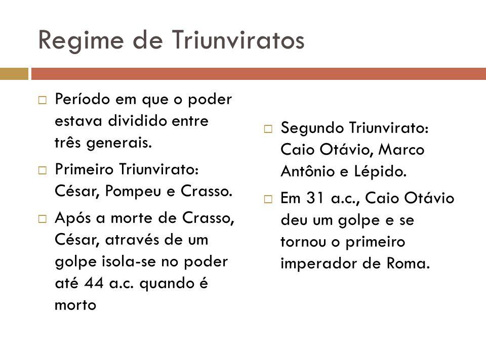 Regime de Triunviratos Período em que o poder estava dividido entre três generais. Primeiro Triunvirato: César, Pompeu e Crasso. Após a morte de Crass
