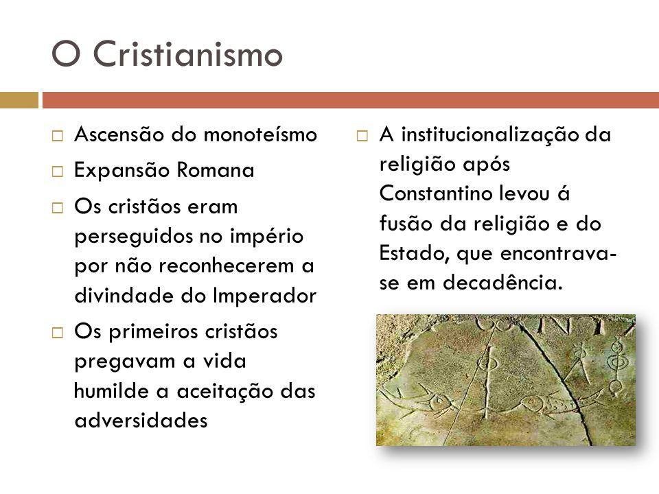 O Cristianismo Ascensão do monoteísmo Expansão Romana Os cristãos eram perseguidos no império por não reconhecerem a divindade do Imperador Os primeir