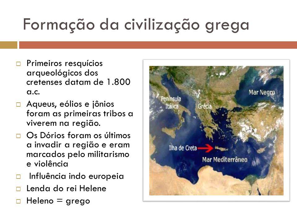 Formação da civilização grega Primeiros resquícios arqueológicos dos cretenses datam de 1.800 a.c. Aqueus, eólios e jônios foram as primeiras tribos a