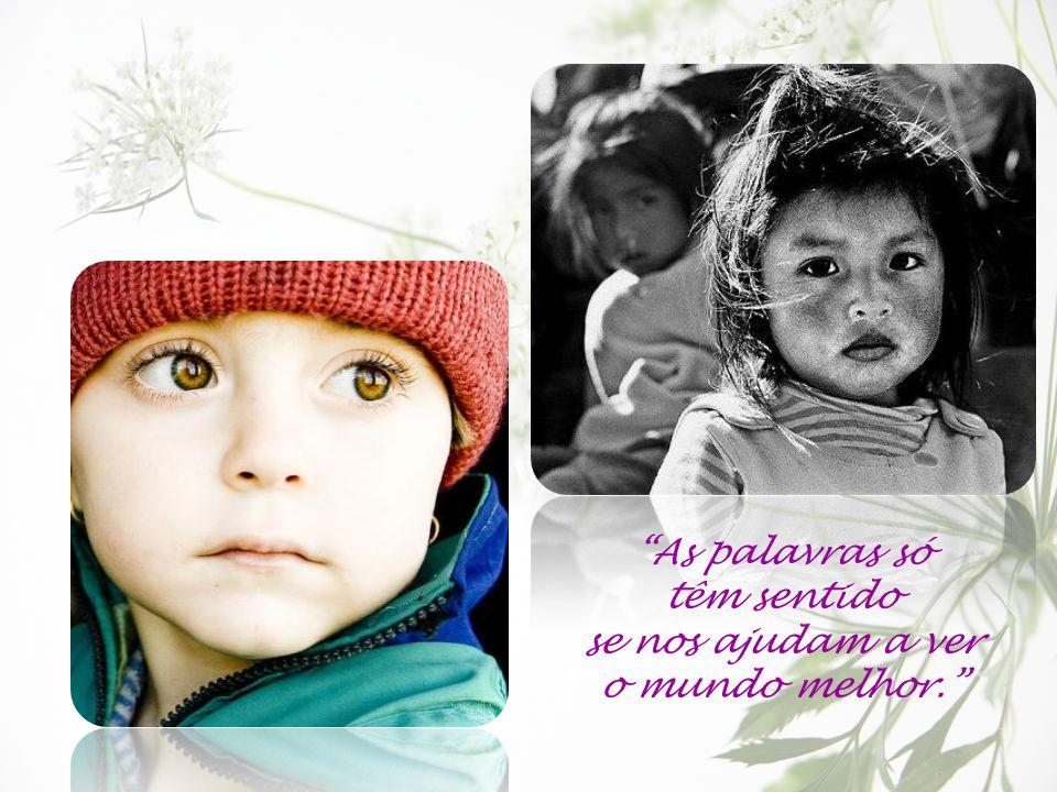 As palavras só têm sentido se nos ajudam a ver o mundo melhor.