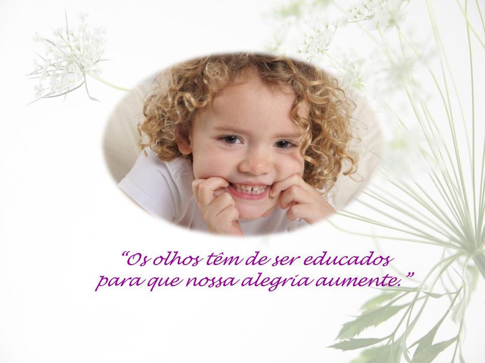 Os olhos têm de ser educados para que nossa alegria aumente.