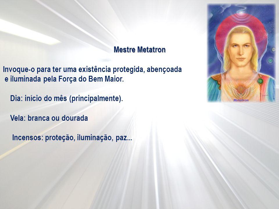 Mestre Metatron Invoque-o para ter uma existência protegida, abençoada e iluminada pela Força do Bem Maior. Dia: início do mês (principalmente). Vela: