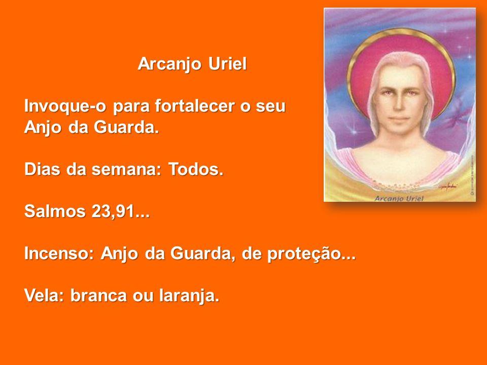 Arcanjo Uriel Invoque-o para fortalecer o seu Anjo da Guarda. Dias da semana: Todos. Salmos 23,91... Incenso: Anjo da Guarda, de proteção... Vela: bra