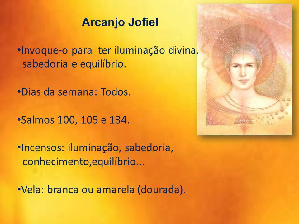 Arcanjo Jofiel Invoque-o para ter iluminação divina, sabedoria e equilíbrio. Dias da semana: Todos. Salmos 100, 105 e 134. Incensos: iluminação, sabed