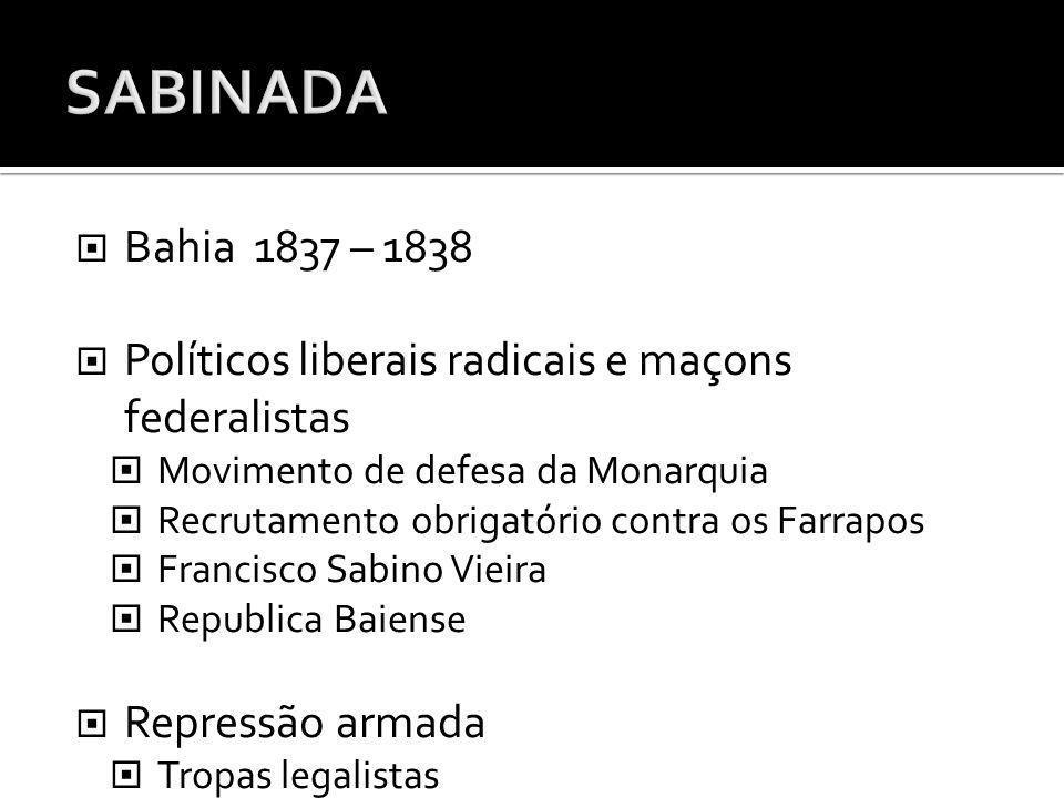 Bahia 1837 – 1838 Políticos liberais radicais e maçons federalistas Movimento de defesa da Monarquia Recrutamento obrigatório contra os Farrapos Franc