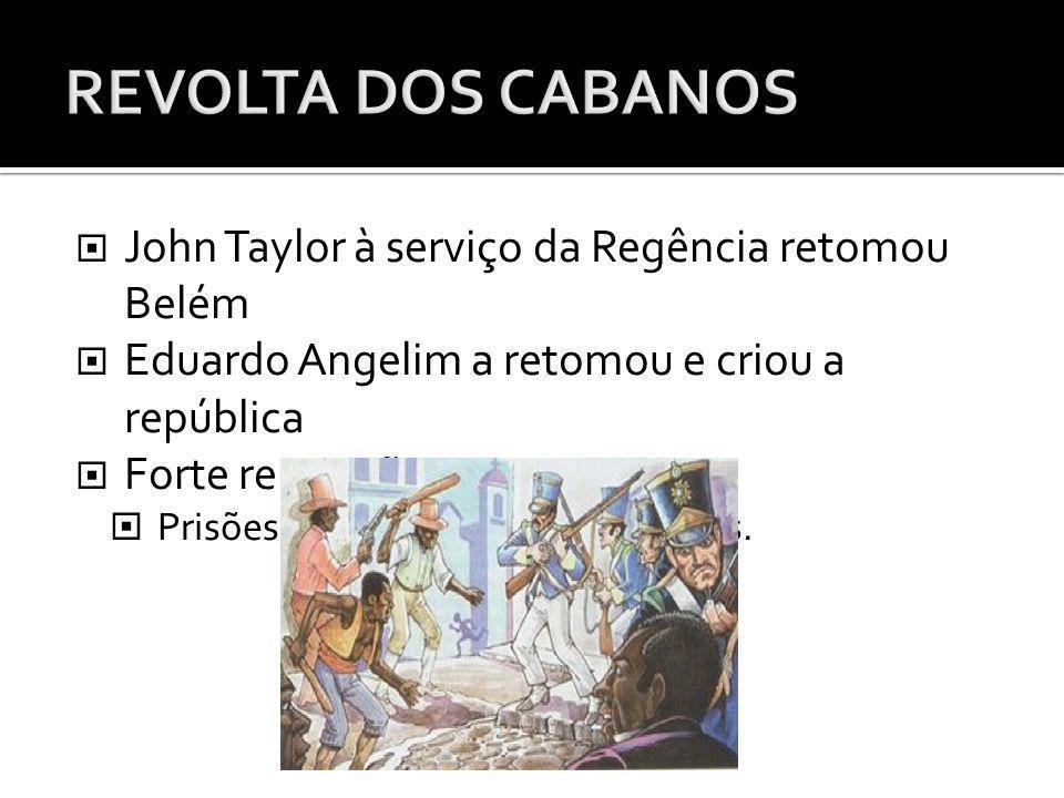 John Taylor à serviço da Regência retomou Belém Eduardo Angelim a retomou e criou a república Forte repressão: Prisões e execuções das lideranças.