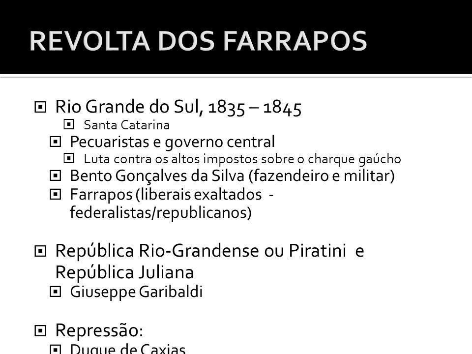 Rio Grande do Sul, 1835 – 1845 Santa Catarina Pecuaristas e governo central Luta contra os altos impostos sobre o charque gaúcho Bento Gonçalves da Si
