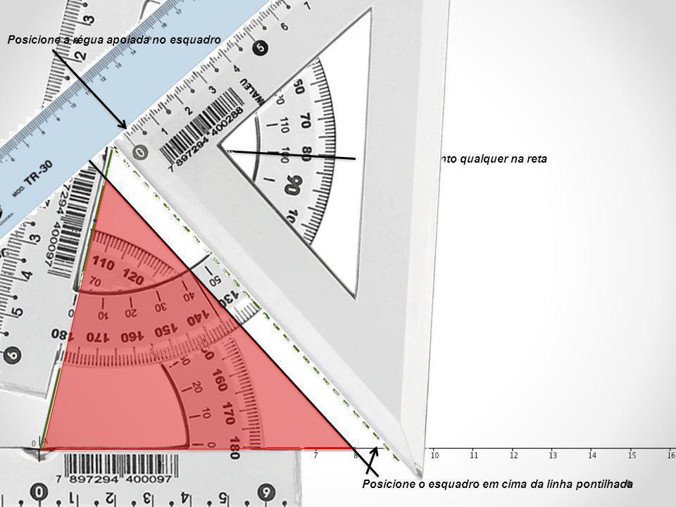 Marque um ponto qualquer na reta Posicione o esquadro em cima da linha pontilhada Posicione a régua apoiada no esquadro