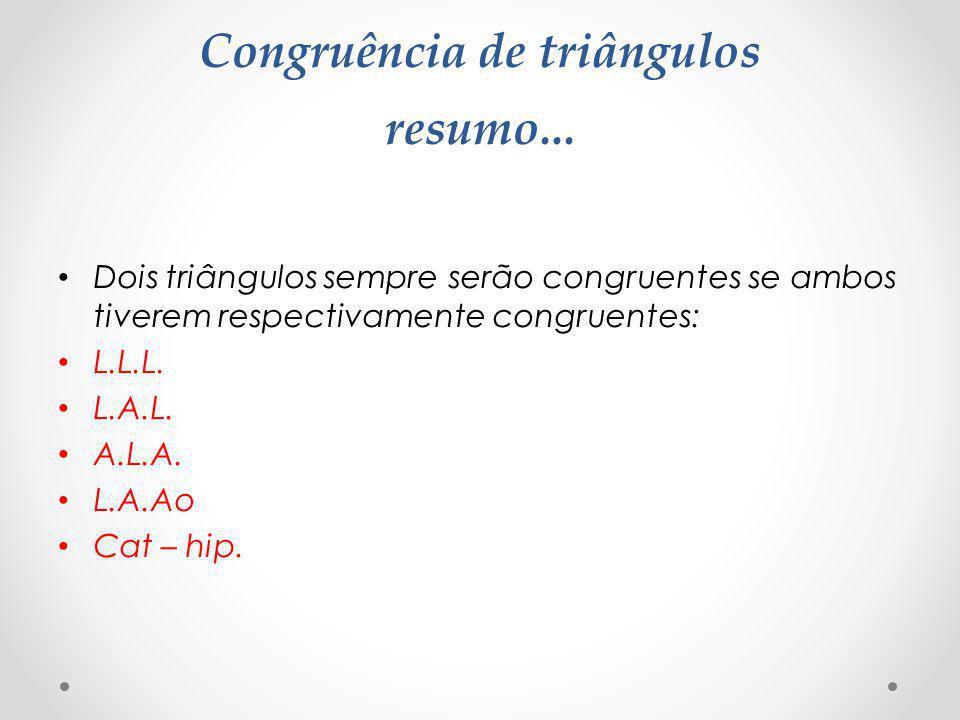 Congruência de triângulos resumo... Dois triângulos sempre serão congruentes se ambos tiverem respectivamente congruentes: L.L.L. L.A.L. A.L.A. L.A.Ao