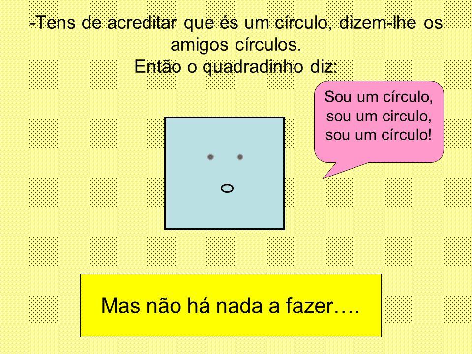 -Tens de acreditar que és um círculo, dizem-lhe os amigos círculos. Então o quadradinho diz: Sou um círculo, sou um circulo, sou um círculo! Mas não h
