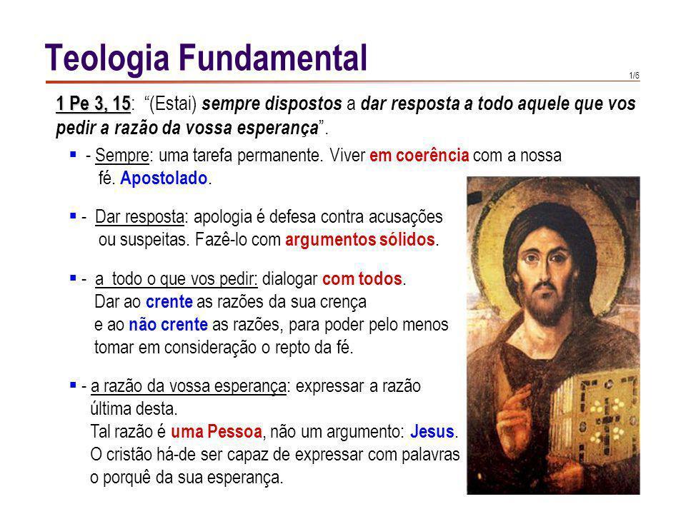 1/6 Teologia Fundamental 1 Pe 3, 15 15 : (Estai) sempre dispostos a dar resposta a todo aquele que vos pedir a razão da vossa esperança. - Sempre: uma