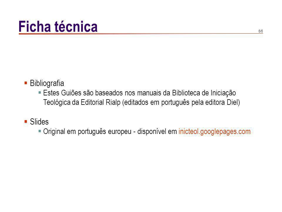 6/6 Ficha técnica Bibliografia Estes Guiões são baseados nos manuais da Biblioteca de Iniciação Teológica da Editorial Rialp (editados em português pe