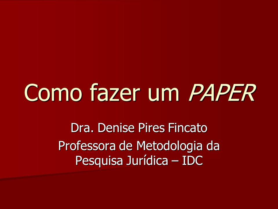 Como fazer um PAPER Dra. Denise Pires Fincato Professora de Metodologia da Pesquisa Jurídica – IDC