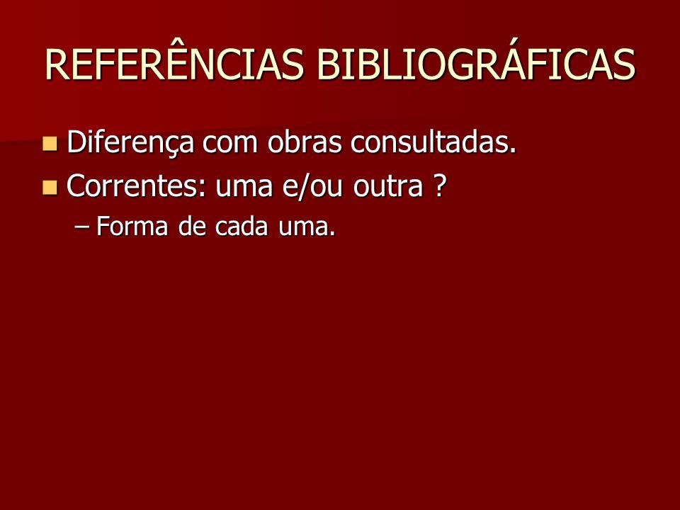 REFERÊNCIAS BIBLIOGRÁFICAS Diferença com obras consultadas. Diferença com obras consultadas. Correntes: uma e/ou outra ? Correntes: uma e/ou outra ? –