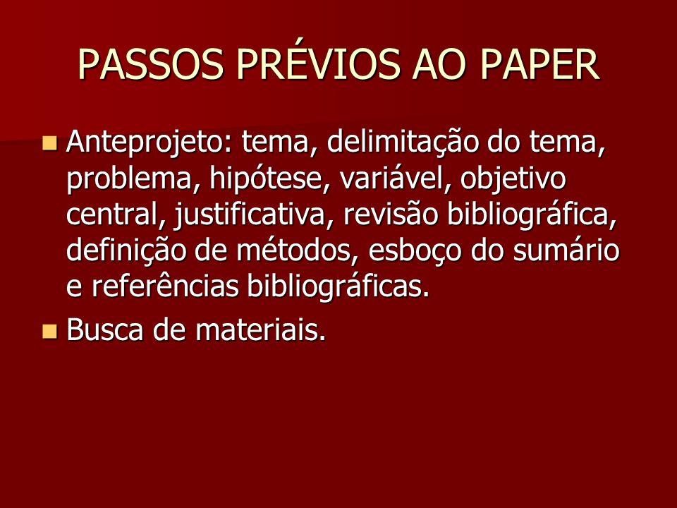 PASSOS PRÉVIOS AO PAPER Anteprojeto: tema, delimitação do tema, problema, hipótese, variável, objetivo central, justificativa, revisão bibliográfica,