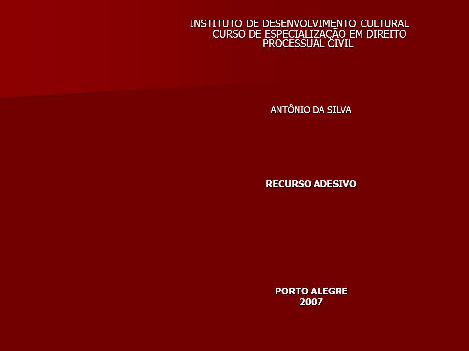 INSTITUTO DE DESENVOLVIMENTO CULTURAL CURSO DE ESPECIALIZAÇÃO EM DIREITO PROCESSUAL CIVIL ANTÔNIO DA SILVA RECURSO ADESIVO PORTO ALEGRE 2007