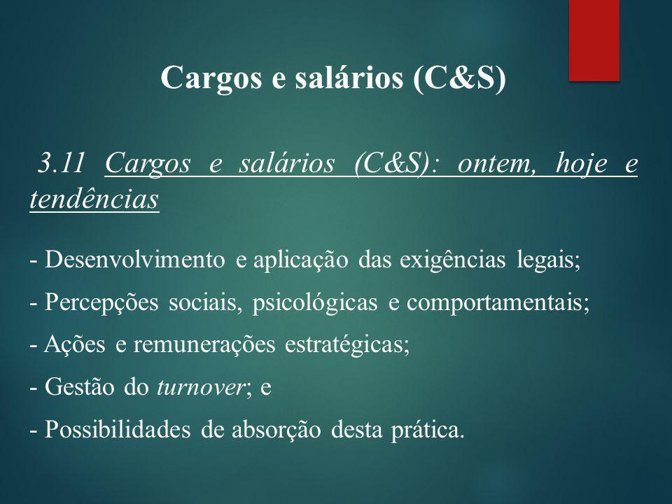 Cargos e salários (C&S) 3.11 Cargos e salários (C&S): ontem, hoje e tendências - Desenvolvimento e aplicação das exigências legais; - Percepções sociais, psicológicas e comportamentais; - Ações e remunerações estratégicas; - Gestão do turnover; e - Possibilidades de absorção desta prática.