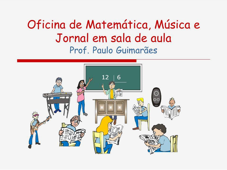 Oficina de Matemática, Música e Jornal em sala de aula Prof. Paulo Guimarães 12 6