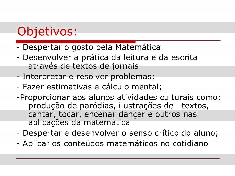 Objetivos: - Despertar o gosto pela Matemática - Desenvolver a prática da leitura e da escrita através de textos de jornais - Interpretar e resolver problemas; - Fazer estimativas e cálculo mental; -Proporcionar aos alunos atividades culturais como: produção de paródias, ilustrações de textos, cantar, tocar, encenar dançar e outros nas aplicações da matemática - Despertar e desenvolver o senso crítico do aluno; - Aplicar os conteúdos matemáticos no cotidiano