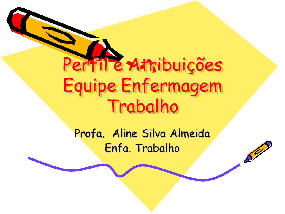 Perfil e Atribuições Equipe Enfermagem Trabalho Profa. Aline Silva Almeida Enfa. Trabalho