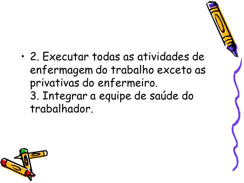 2. Executar todas as atividades de enfermagem do trabalho exceto as privativas do enfermeiro. 3. Integrar a equipe de saúde do trabalhador.