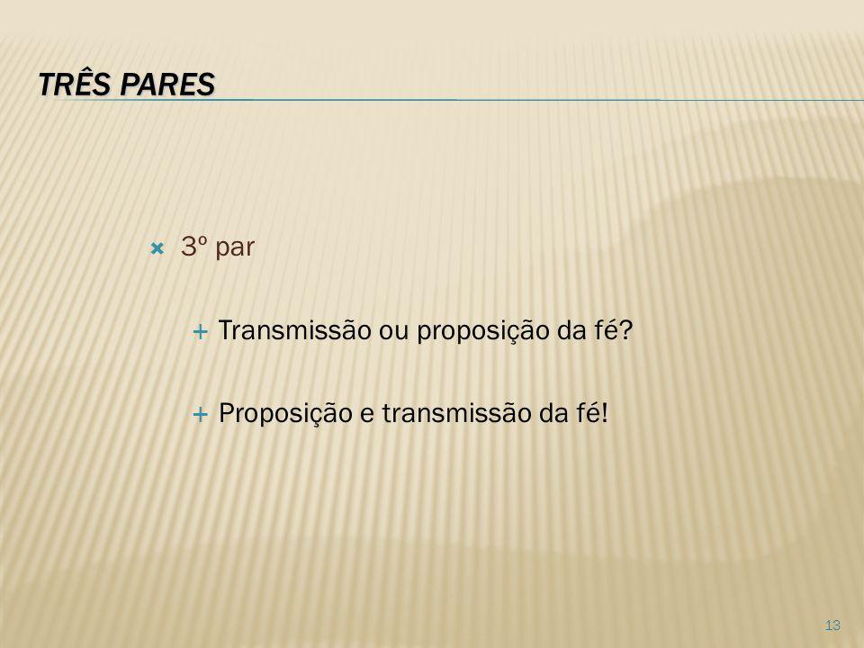 TRÊS PARES 3º par Transmissão ou proposição da fé? Proposição e transmissão da fé! 13