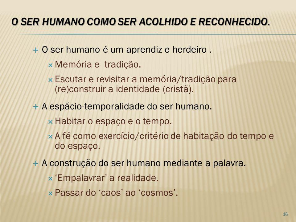 O SER HUMANO COMO SER ACOLHIDO E RECONHECIDO.O ser humano é um aprendiz e herdeiro.